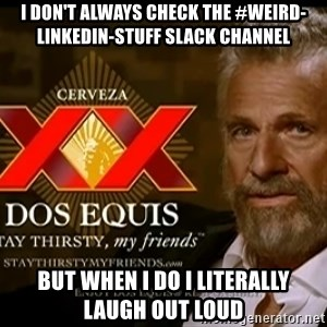 Dos Equis Man - i don't always check the #weird-linkedin-stuff slack channel but when I do i literally laugh out loud