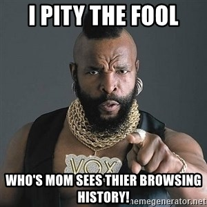 Mr T - I pity the fool Who's mom sees thier browsing history!