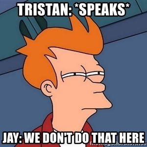Futurama Fry - Tristan: *speaks* Jay: We don't do that here