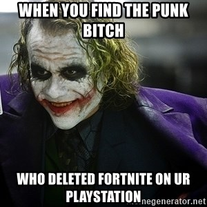 joker - When you find the punk bitch  Who deleted fortnite on ur PlayStation
