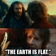 """Never Have I Been So Wrong - """"The earth is flat."""""""