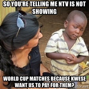 So You're Telling me - So you're telling me NTV is not showing world cup matches because Kwese want us to pay for them?