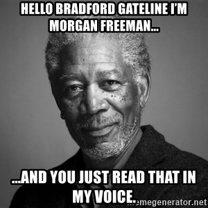 Morgan Freemann - Hello Bradford Gateline I'm Morgan Freeman... ...and you just read that in my voice.