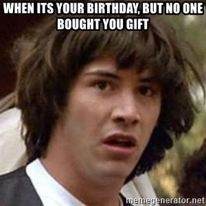 Conspiracy Keanu - When its your birthday, but no one bought you gift
