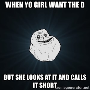 Forever Alone - When yo girl want the d But she looks at it and calls it short