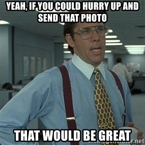 Yeah that'd be great... - Yeah, if you could hurry up and send that photo that would be great