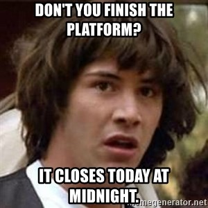 Conspiracy Keanu - Don't you finish the platform? It closes today at midnight.