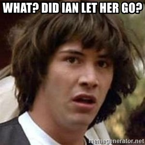Conspiracy Keanu - What? Did Ian let her go?