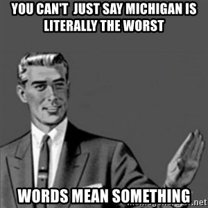 Correction Guy - You can't  just say Michigan is literally the worst Words mean something