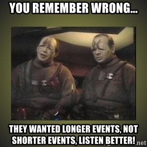 Star Trek: Pakled - You remember wrong... They wanted longer events, not shorter events, listen better!