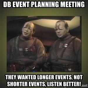 Star Trek: Pakled - DB Event Planning Meeting They wanted longer events, not shorter events, listen Better!