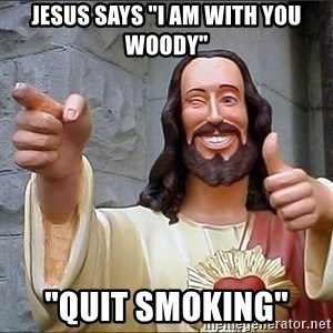"jesus says - Jesus says ""I am with you Woody"" ""Quit Smoking"""