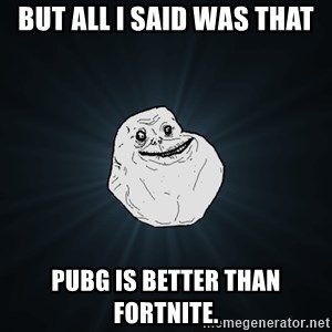 Forever Alone - But all i said was that PUBG is better than fortnite.