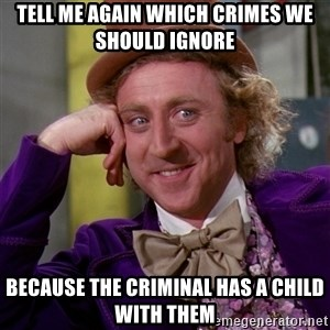 Willy Wonka - TELL ME again which crimes we should ignore because the criminal has a child with them
