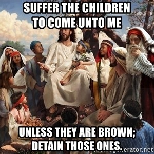 storytime jesus - Suffer the children                   to come unto me Unless they are brown;          detain those ones.
