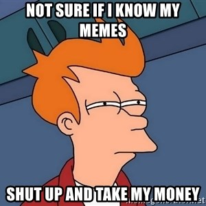 Futurama Fry - not sure if i know my memes shut up and take my money