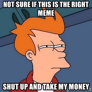 Futurama Fry - not sure if this is the right meme shut up and take my money