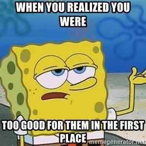 I'll have you know Spongebob - When you realized you were too good for them in the first place