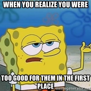 I'll have you know Spongebob - When you realize you were Too good for them in the first place