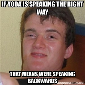 Stoner Stanley - If yoda is speaking the right way that means were speaking backwards