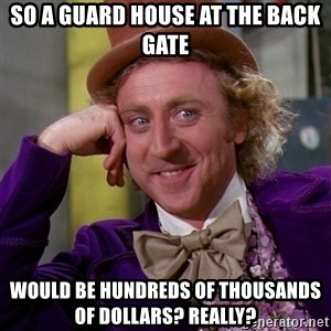 Willy Wonka - So a guard house at the back gate Would be hundreds of thousands of dollars? Really?