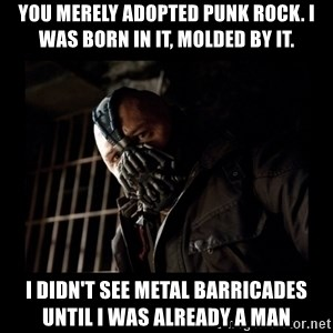 Bane Meme - You merely adopted punk rock. I was born in it, molded by it.  I didn't see metal barricades until I was already a man