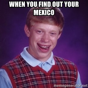 Bad Luck Brian - when you find out your Mexico