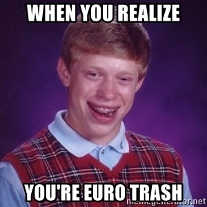 Bad Luck Brian - when you realize you're euro trash
