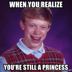 Bad Luck Brian - when you realize you're still a princess