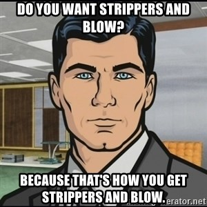 Archer - Do you want strippers and blow? Because that's how you get strippers and blow.