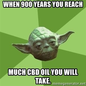 Advice Yoda Gives - When 900 years you reach Much CBD Oil you will take.