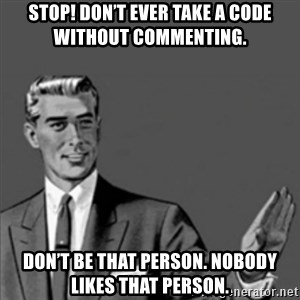 Correction Guy - STOP! Don't ever take a code without commenting.  Don't be THAT person. Nobody likes THAT person.