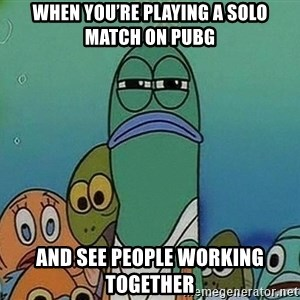 Serious Fish Spongebob - When you're playing a solo match on PUBG And see people working together