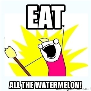 All the things - eat  all the watermelon!