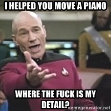 Captain Picard - I helped you move a piano Where the fuck is my detail?