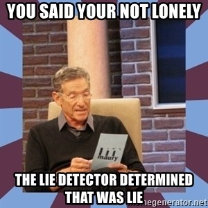 maury povich lol - You said your not lonely  The lie detector determined that was lie