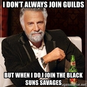 Dos Equis Guy gives advice - I don't always join guilds But when I do I join the Black Suns Savages