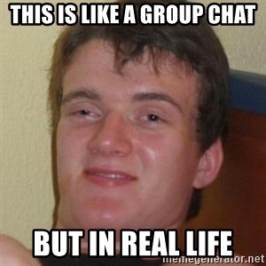 Stoner Guy - This is like a group chat But in real life