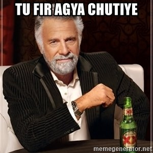 The Most Interesting Man In The World - Tu fir agya chutiye