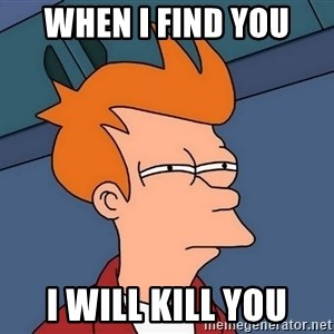 Futurama Fry - When i find you I will kill you