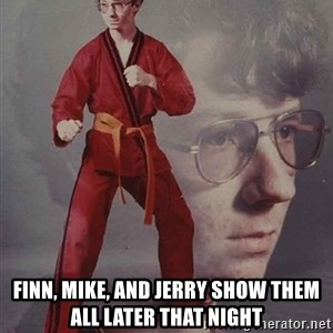 PTSD Karate Kyle - finn, mike, and jerry show them all later that night