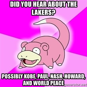 Slowpoke - Did you hear about the Lakers? Possibly Kobe, Paul, nash, Howard, and world peace