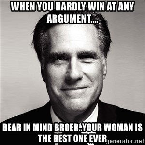 RomneyMakes.com - when you hardly win at any argument.... bear in mind broer..your woman is the best one ever