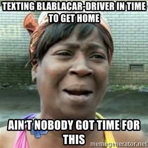 Ain't Nobody got time fo that - Texting blablacar-Driver in time to get home Ain't Nobody got time for this