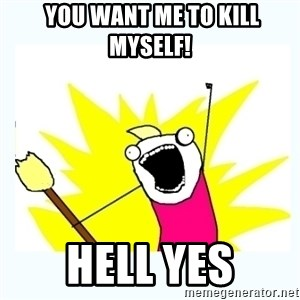 All the things - you want me to kill myself! HELL YES