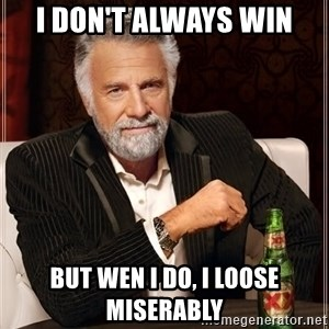 The Most Interesting Man In The World - I DON'T ALWAYS WIN BUT WEN I DO, I LOOSE MISERABLY