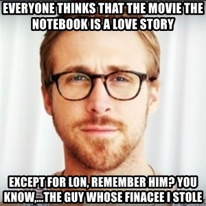 Ryan Gosling Hey Girl 3 - EVERYONE THINKS THAT THE MOVIE THE NOTEBOOK IS A LOVE STORY EXCEPT FOR LON, REMEMBER HIM? YOU KNOW,...THE GUY WHOSE FINACEE I STOLE