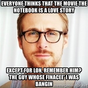 Ryan Gosling Hey Girl 3 - EVERYONE THINKS THAT THE MOVIE THE NOTEBOOK IS A LOVE STORY EXCEPT FOR LON, REMEMBER HIM?        THE GUY WHOSE FINACEE' I WAS BANGIN