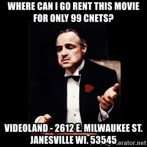 The Godfather - WHERE CAN I GO RENT THIS MOVIE FOR ONLY 99 CNETS? VIDEOLAND - 2612 E. MILWAUKEE ST. JANESVILLE WI. 53545