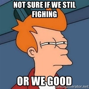 Not sure if troll - Not sure if we stil fighing Or we good